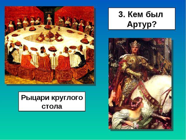 3. Кем был Артур? Рыцари круглого стола