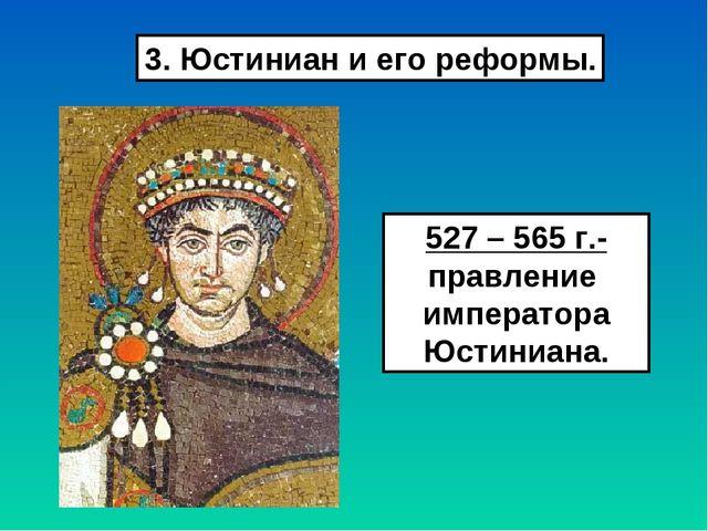 3. Юстиниан и его реформы. 527 – 565 г.- правление императора Юстиниана.