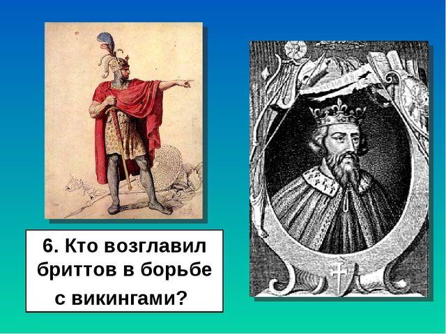 6. Кто возглавил бриттов в борьбе с викингами?