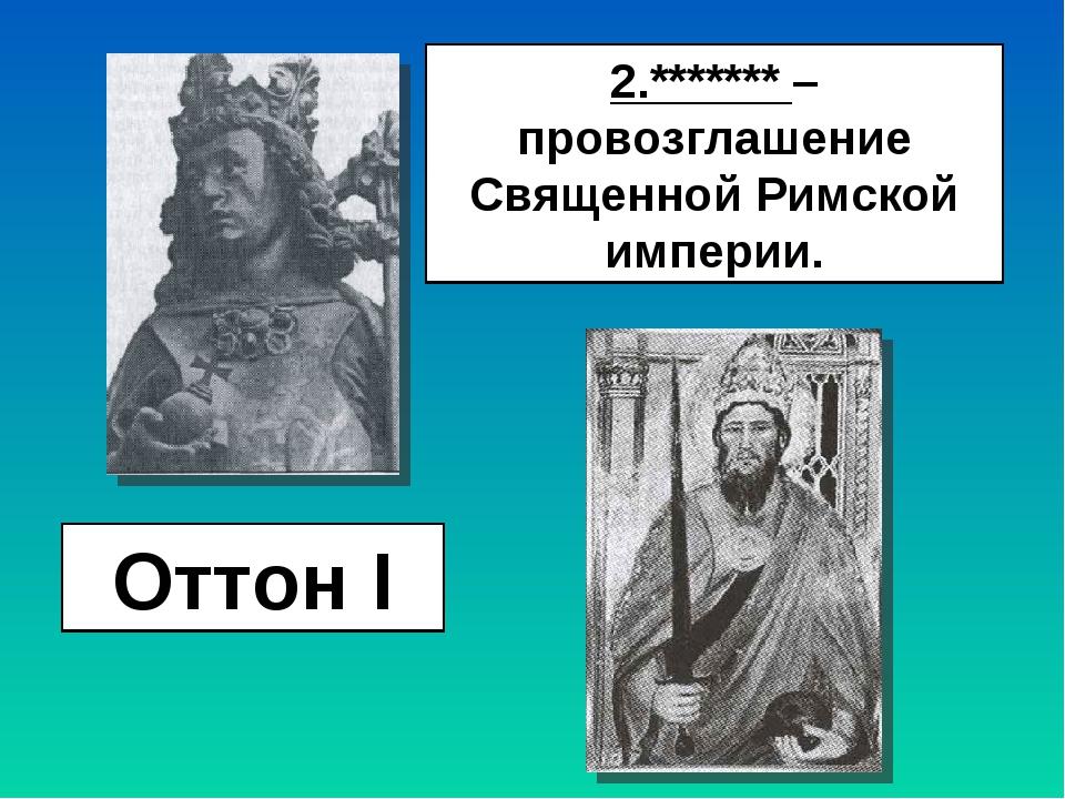 Оттон I 2.******* – провозглашение Священной Римской империи.