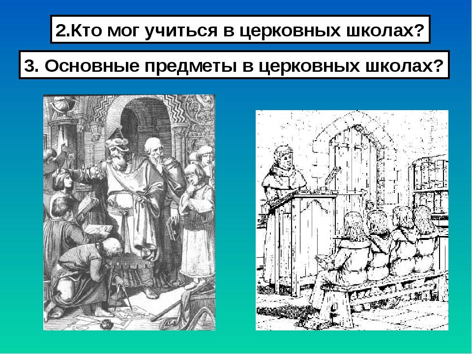 2.Кто мог учиться в церковных школах? 3. Основные предметы в церковных школах?