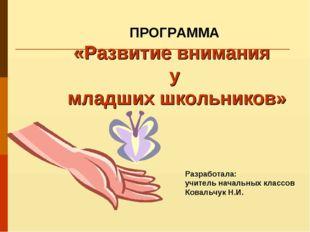 Разработала: учитель начальных классов Ковальчук Н.И. ПРОГРАММА «Развитие вни