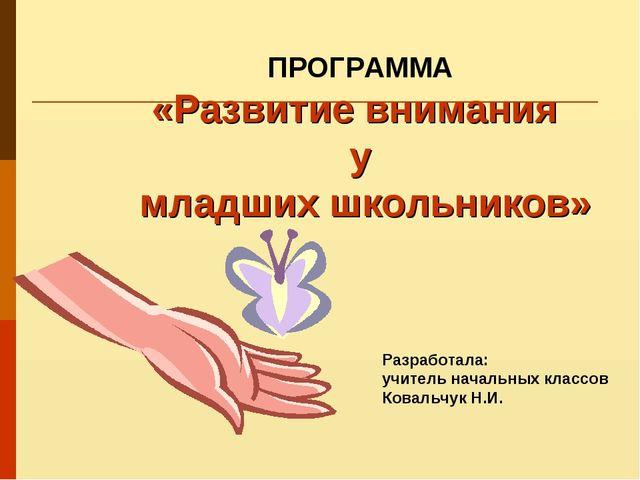 Разработала: учитель начальных классов Ковальчук Н.И. ПРОГРАММА «Развитие вни...
