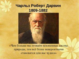 Чарльз Роберт Дарвин 1809-1882 «Чем больше мы познаём неизменные законы приро