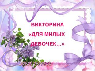 ВИКТОРИНА «ДЛЯ МИЛЫХ ДЕВОЧЕК…»