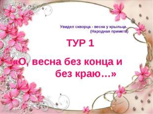 ТУР 1 «О, весна без конца и без краю…» Увидел скворца - весна у крыльца. (Нар