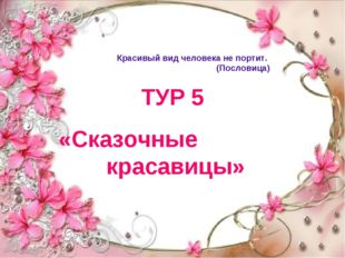 ТУР 5 «Сказочные красавицы» Красивый вид человека не портит. (Пословица)