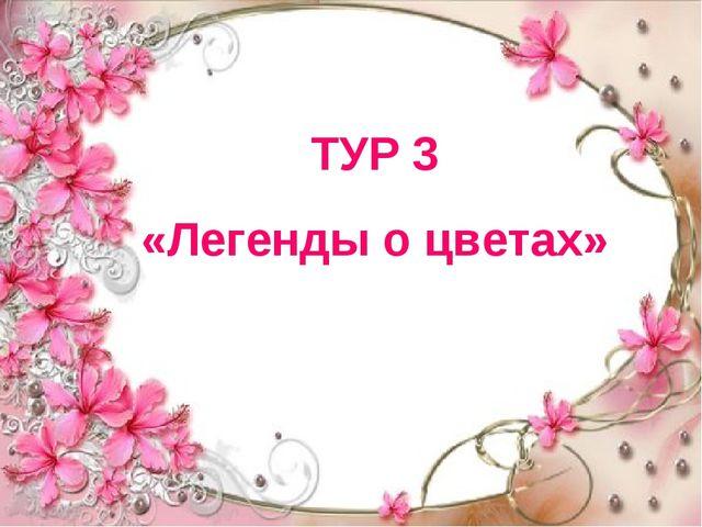 ТУР 3 «Легенды о цветах»
