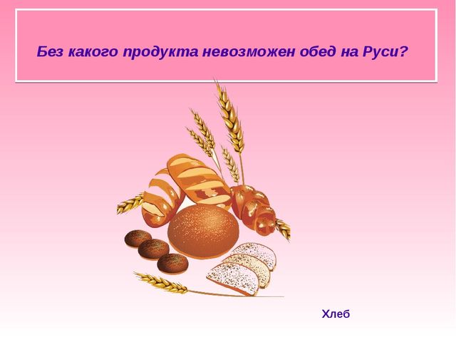 Без какого продукта невозможен обед на Руси? Хлеб