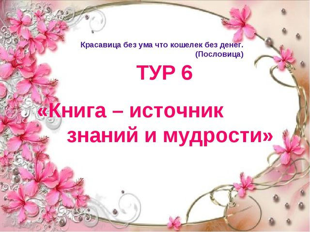 ТУР 6 «Книга – источник знаний и мудрости» Красавица без ума что кошелек без...