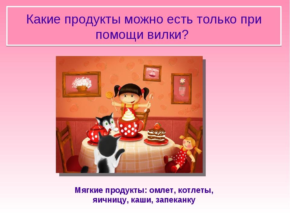 Какие продукты можно есть только при помощи вилки? Мягкие продукты: омлет, к...