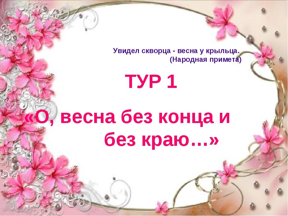 ТУР 1 «О, весна без конца и без краю…» Увидел скворца - весна у крыльца. (Нар...
