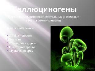 Галлюциногены Наркотики, вызывающие зрительные и слуховые обманы (галлюцинаци