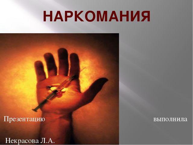 НАРКОМАНИЯ Презентацию выполнила Некрасова Л.А.