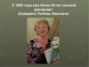С 1989 года уже более 20 лет школой руководит Шумарина Любовь Ивановна.