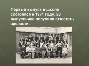 Первый выпуск в школе состоялся в 1971 году. 23 выпускника получили аттестаты