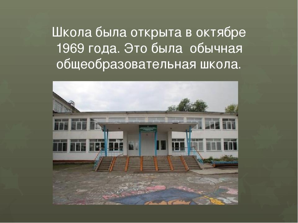 Школа была открыта в октябре 1969 года. Это была обычная общеобразовательная...
