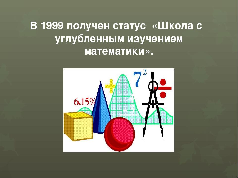 В 1999 получен статус «Школа с углубленным изучением математики».