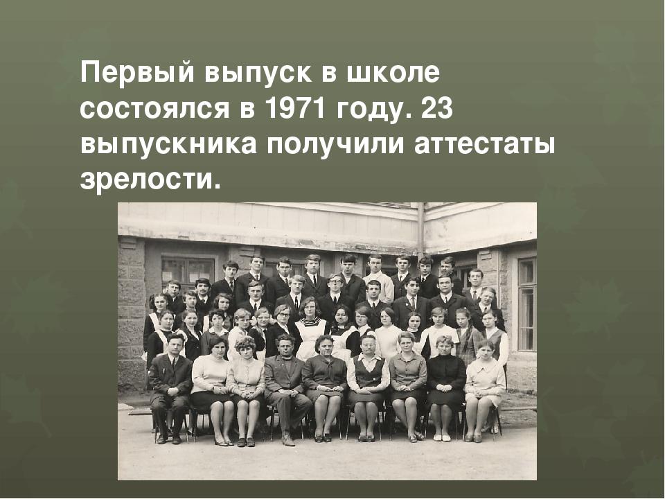 Первый выпуск в школе состоялся в 1971 году. 23 выпускника получили аттестаты...