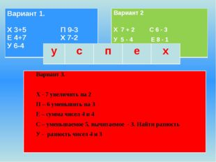 Вариант 3. Х - 7 увеличить на 2 П – 6 уменьшить на 3 Е – сумма чисел 4 и 4 С