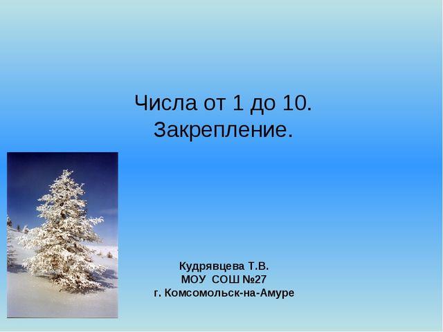 Числа от 1 до 10. Закрепление. Кудрявцева Т.В. МОУ СОШ №27 г. Комсомольск-на-...