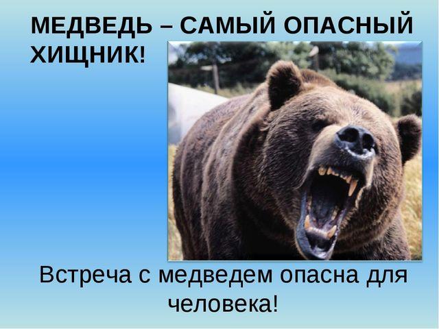 МЕДВЕДЬ – САМЫЙ ОПАСНЫЙ ХИЩНИК! Встреча с медведем опасна для человека!