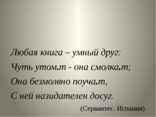 Любая книга – умный друг: Чуть утом.т - она смолка.т; Она безмолвно поуча.т,