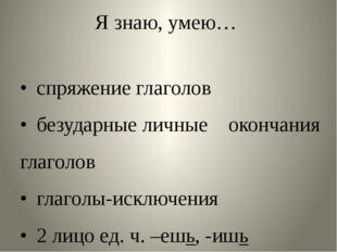 Я знаю, умею… •спряжение глаголов •безударные личные окончания глаголов •г