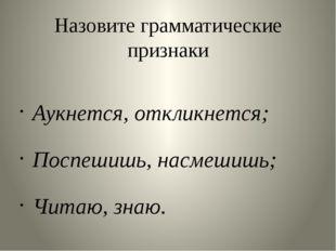 Назовите грамматические признаки Аукнется, откликнется; Поспешишь, насмешишь;
