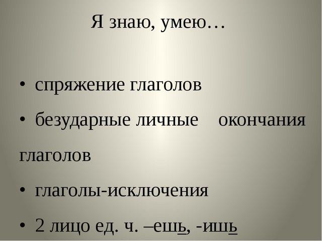Я знаю, умею… •спряжение глаголов •безударные личные окончания глаголов •г...