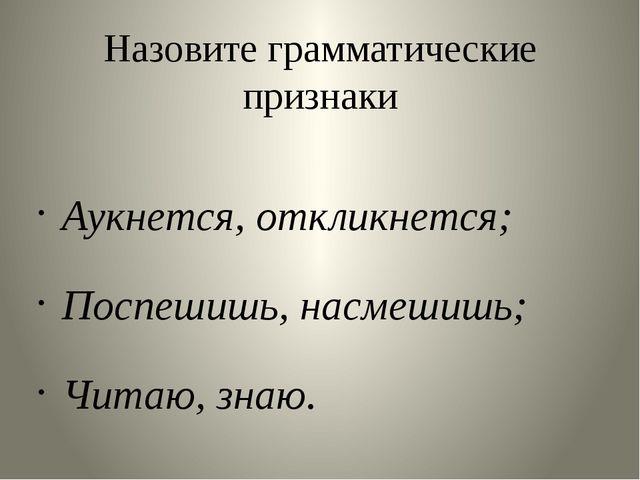 Назовите грамматические признаки Аукнется, откликнется; Поспешишь, насмешишь;...
