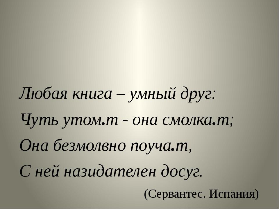 Любая книга – умный друг: Чуть утом.т - она смолка.т; Она безмолвно поуча.т,...