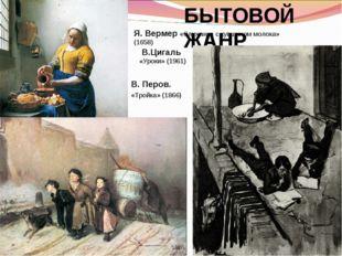 БЫТОВОЙ ЖАНР В. Перов. «Тройка» (1866) Я. Вермер «Служанка с кувшином молока
