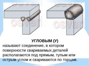 УГЛОВЫМ (У) называют соединение, в котором поверхности свариваемых деталей ра