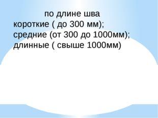 по длине шва короткие ( до 300 мм); средние (от 300 до 1000мм); длинные ( свы