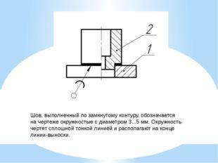 Шов, выполненный по замкнутому контуру, обозначается на чертеже окружностью с