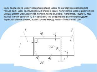 Если соединение имеет несколько рядов швов, то на чертеже изображают только о
