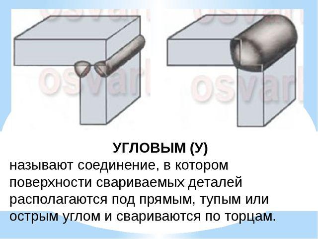 УГЛОВЫМ (У) называют соединение, в котором поверхности свариваемых деталей ра...
