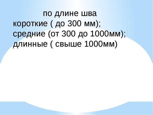 по длине шва короткие ( до 300 мм); средние (от 300 до 1000мм); длинные ( свы...
