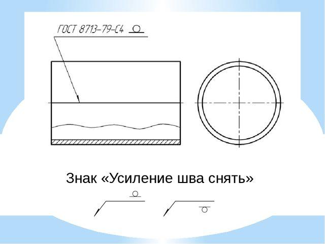 Знак «Усиление шва снять»