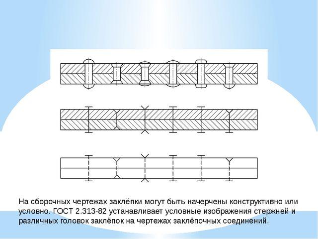 На сборочных чертежах заклёпки могут быть начерчены конструктивно или условно...