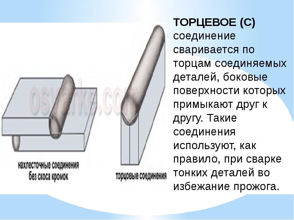 ТОРЦЕВОЕ (С) соединение сваривается по торцам соединяемых деталей, боковые по...