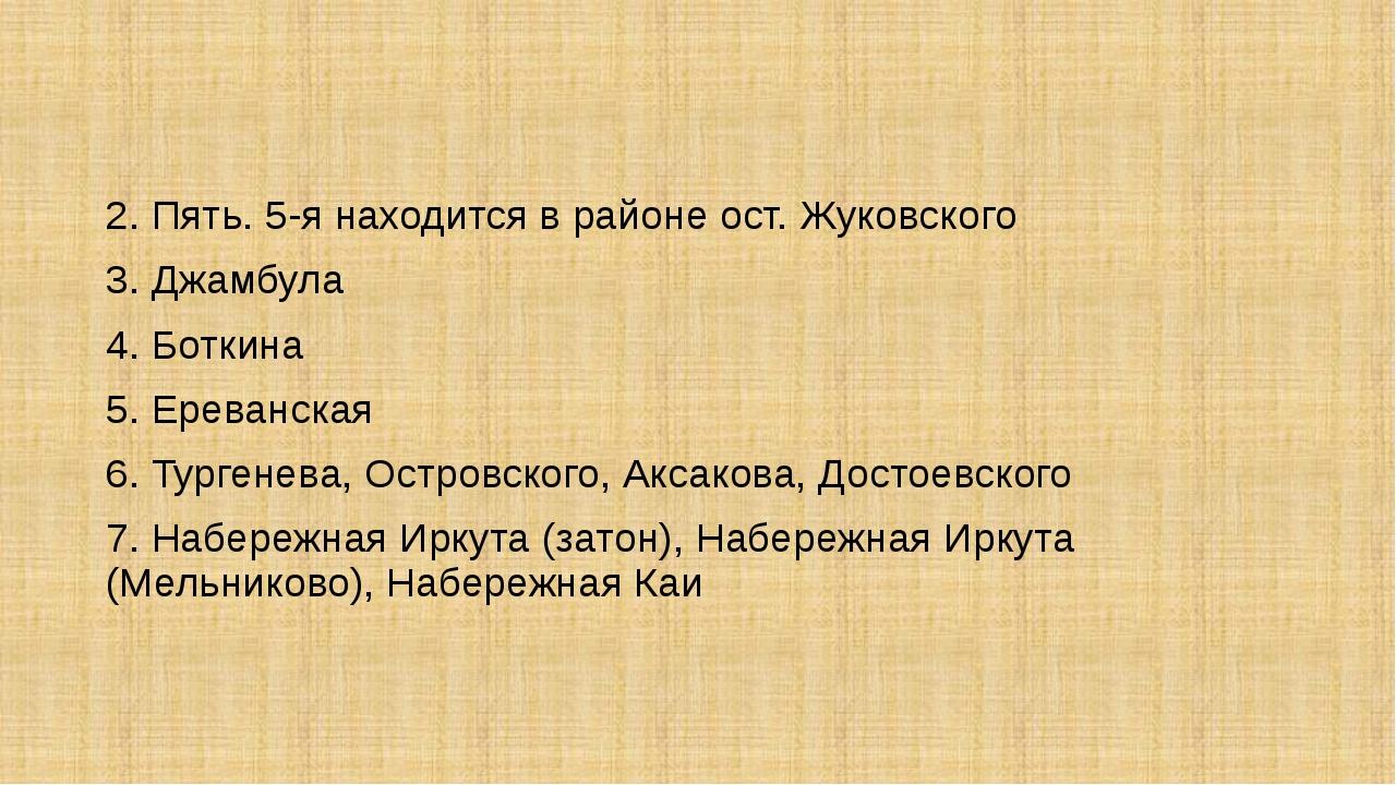 2. Пять. 5-я находится в районе ост. Жуковского 3. Джамбула 4. Боткина 5. Ер...