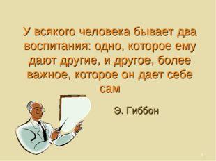 У всякого человека бывает два воспитания: одно, которое ему дают другие, и др