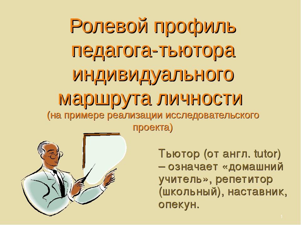 Тьютор (от англ. tutor) – означает «домашний учитель», репетитор (школьный),...