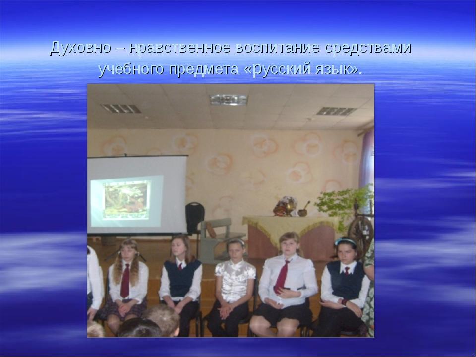 Духовно – нравственное воспитание средствами учебного предмета «русский язык».