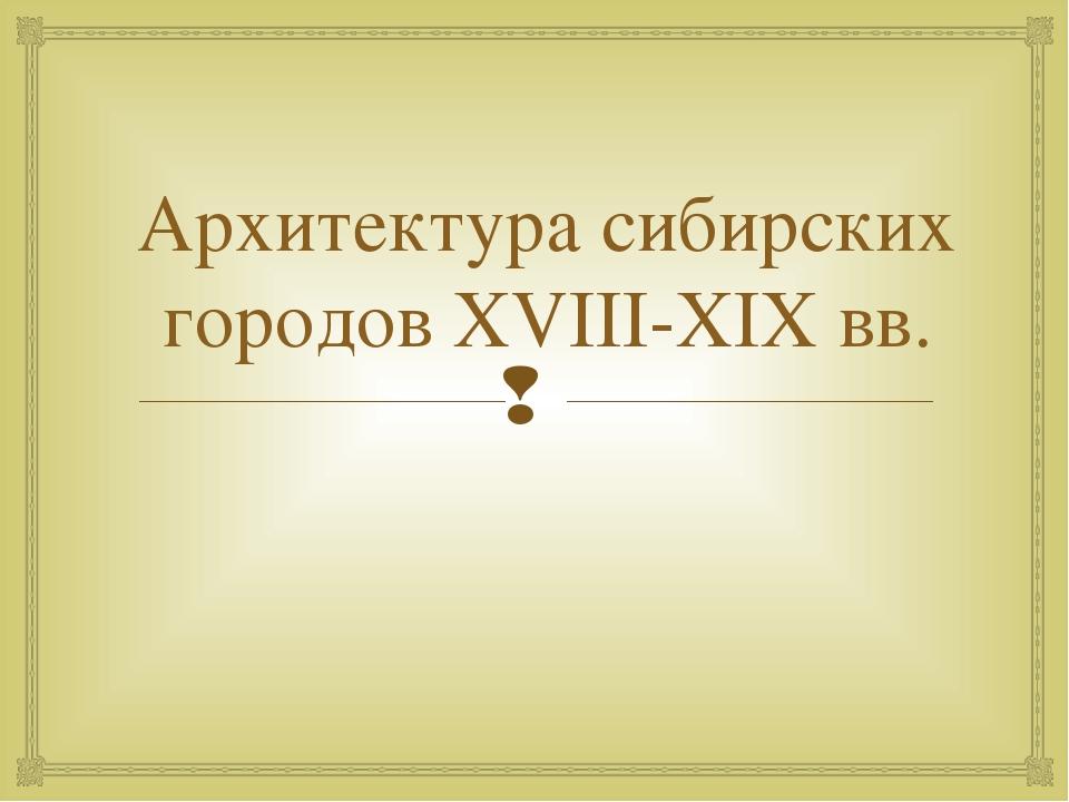 Архитектура сибирских городов XVIII-XIX вв.