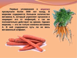 Первые упоминания о моркови прозвучали более 3000 лет назад. В моркови содер