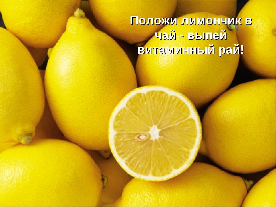 Положи лимончик в чай - выпей витаминный рай!