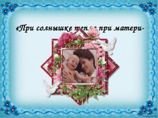 «При солнышке тепло при матери- добро».